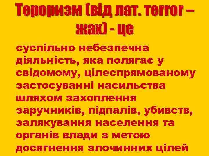Тероризм (від лат. тerror – жах) - це суспільно небезпечна діяльність, яка полягає у