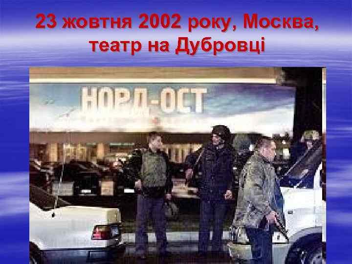 23 жовтня 2002 року, Москва, театр на Дубровці