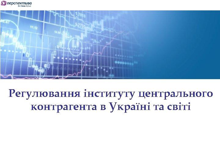 Регулювання інституту центрального контрагента в Україні та світі