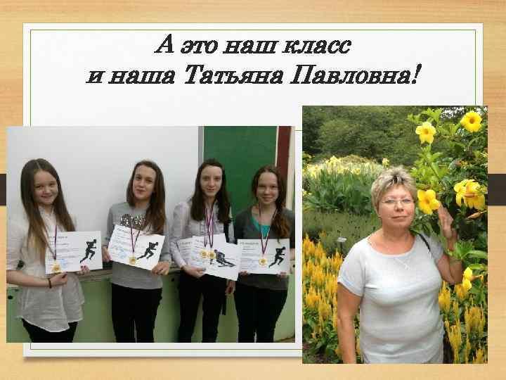 А это наш класс и наша Татьяна Павловна!