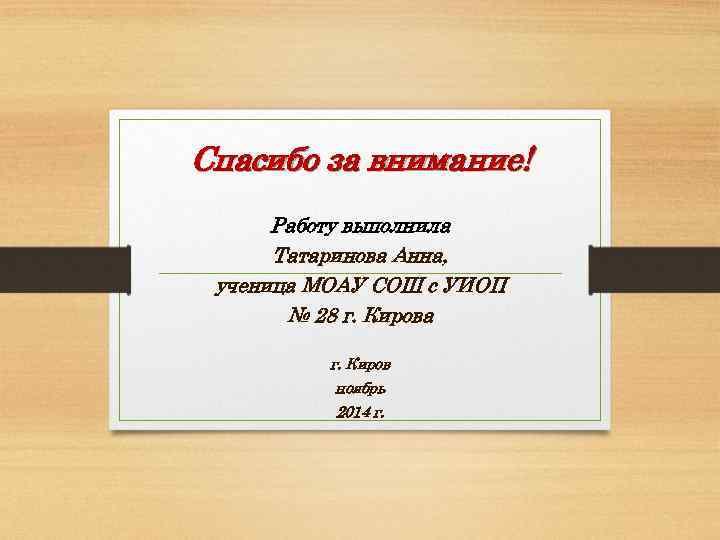 Спасибо за внимание! Работу выполнила Татаринова Анна, ученица МОАУ СОШ с УИОП № 28