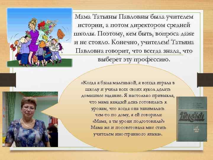 Мама Татьяны Павловны была учителем истории, а потом директором средней школы. Поэтому, кем быть,