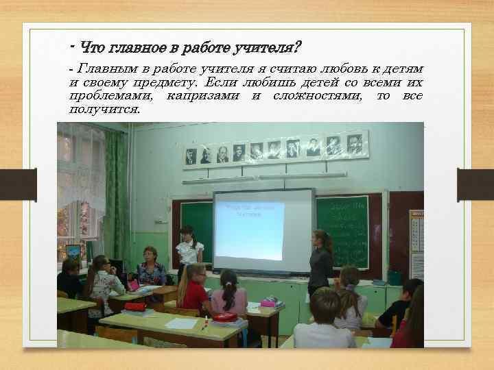 - Что главное в работе учителя? - Главным в работе учителя я считаю любовь