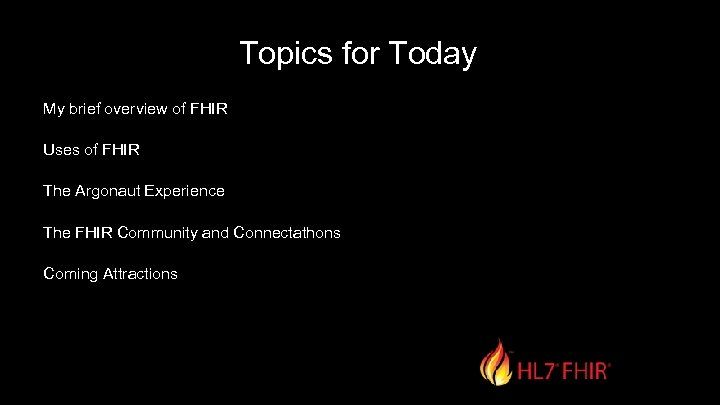 Topics for Today My brief overview of FHIR Uses of FHIR The Argonaut Experience