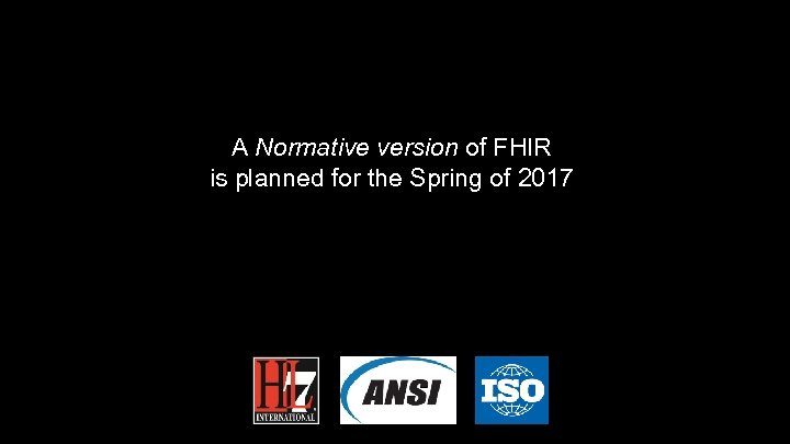 A Normative version of FHIR is planned for the Spring of 2017 36