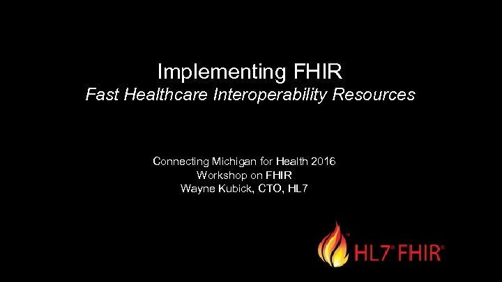Implementing FHIR Fast Healthcare Interoperability Resources Connecting Michigan for Health 2016 Workshop on FHIR