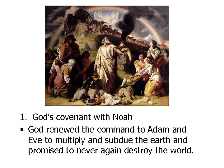 1. God's covenant with Noah § God renewed the command to Adam and Eve
