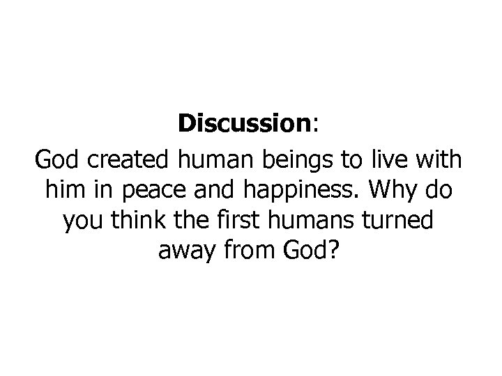 Discussion: God created human beings to live with him in peace and happiness. Why
