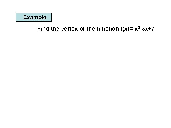 Example Find the vertex of the function f(x)=-x 2 -3 x+7