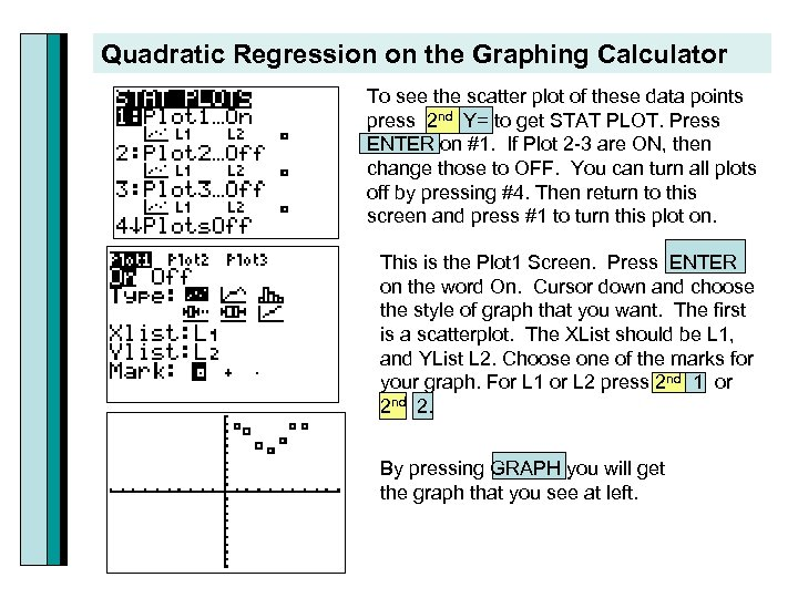 Quadratic Regression on the Graphing Calculator To see the scatter plot of these data