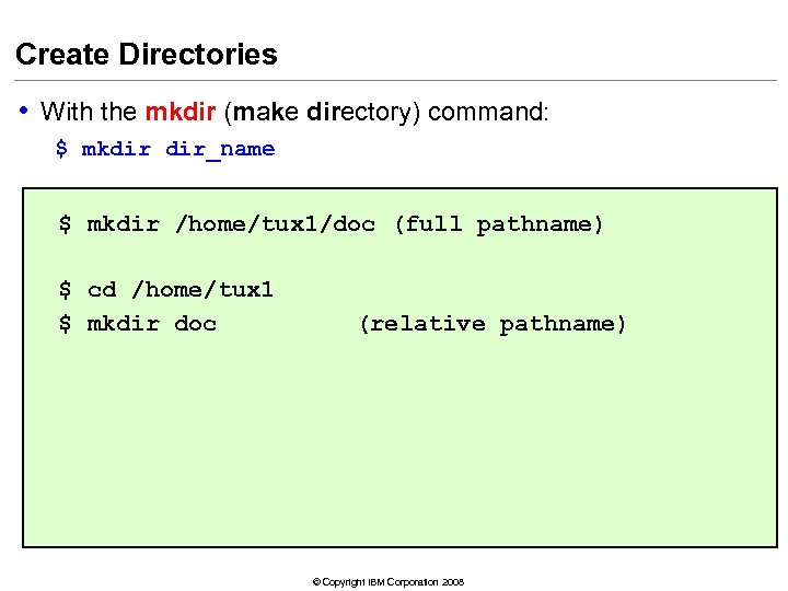 Create Directories • With the mkdir (make directory) command: $ mkdir dir_name $ mkdir