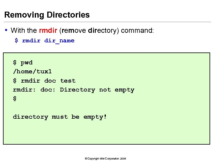 Removing Directories • With the rmdir (remove directory) command: $ rmdir dir_name $ pwd