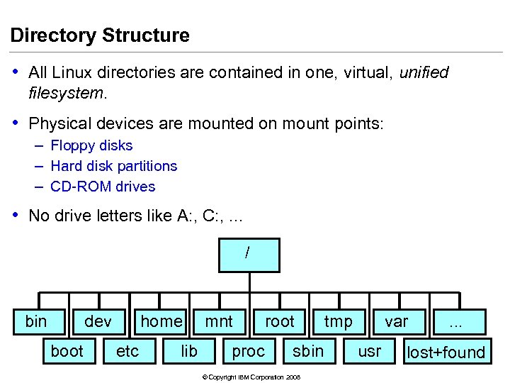 Directory Structure • All Linux directories are contained in one, virtual, unified filesystem. •