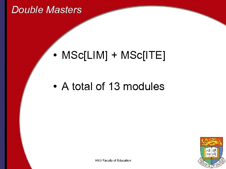 Double Masters • MSc[LIM] + MSc[ITE] • A total of 13 modules HKU Faculty