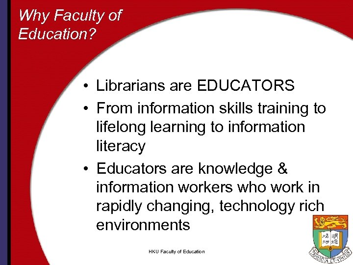 Why Faculty of Education? • Librarians are EDUCATORS • From information skills training to
