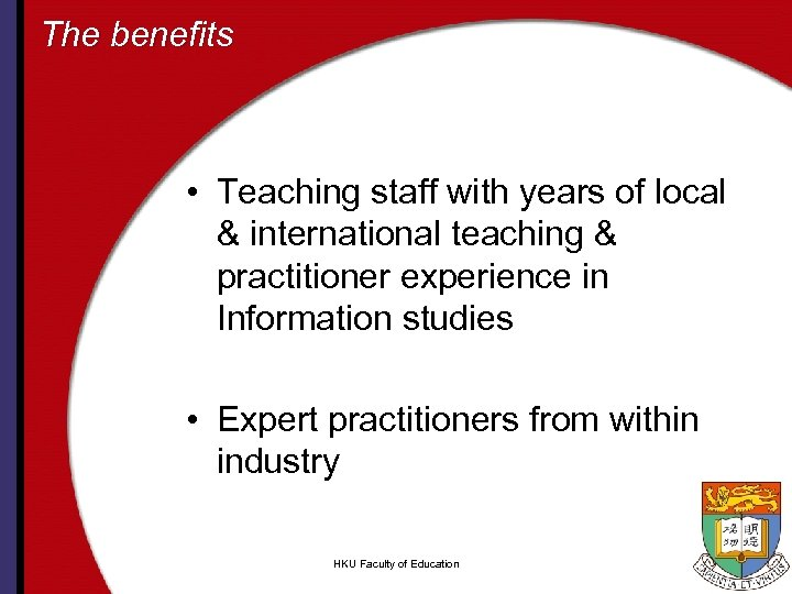 The benefits • Teaching staff with years of local & international teaching & practitioner
