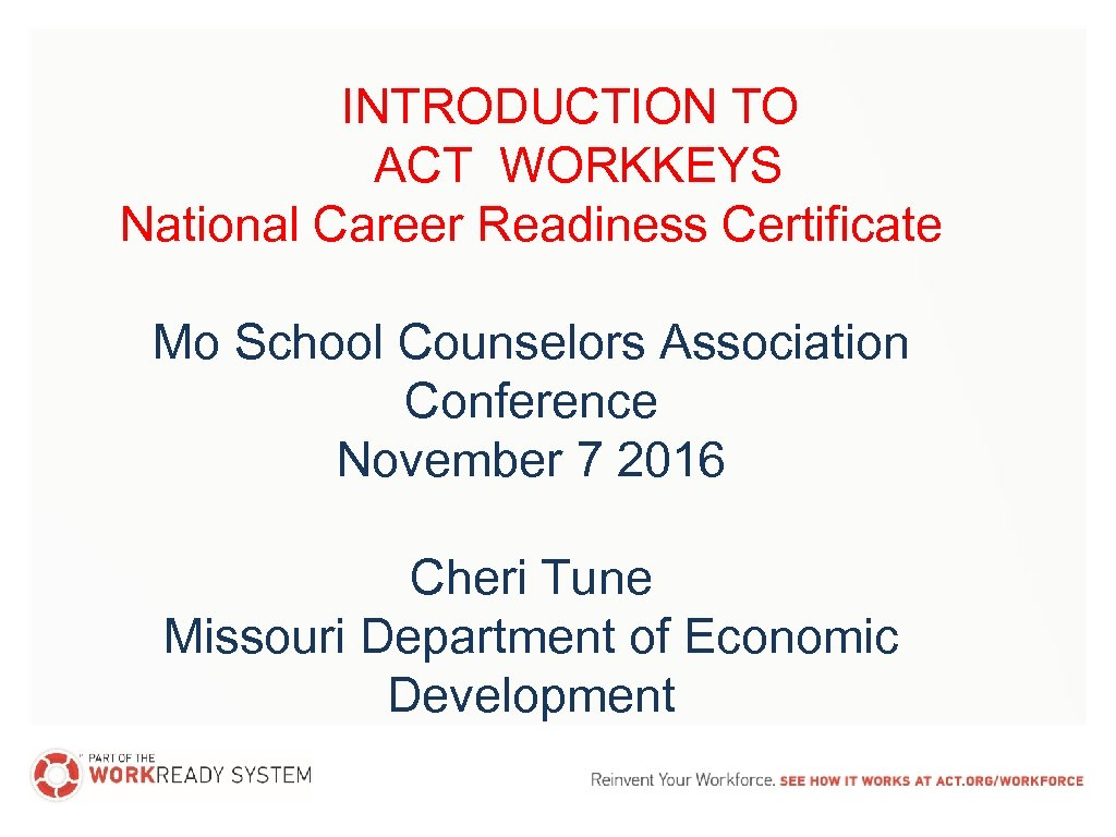 INTRODUCTION TO ACT WORKKEYS National Career Readiness Certificate Mo School Counselors Association Conference November