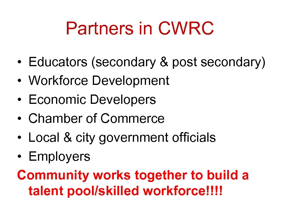 Partners in CWRC • Educators (secondary & post secondary) • Workforce Development • Economic