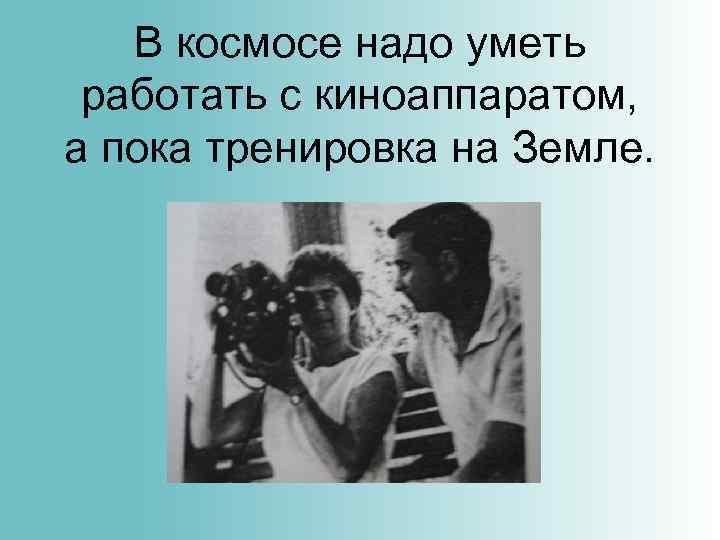 В космосе надо уметь работать с киноаппаратом, а пока тренировка на Земле.