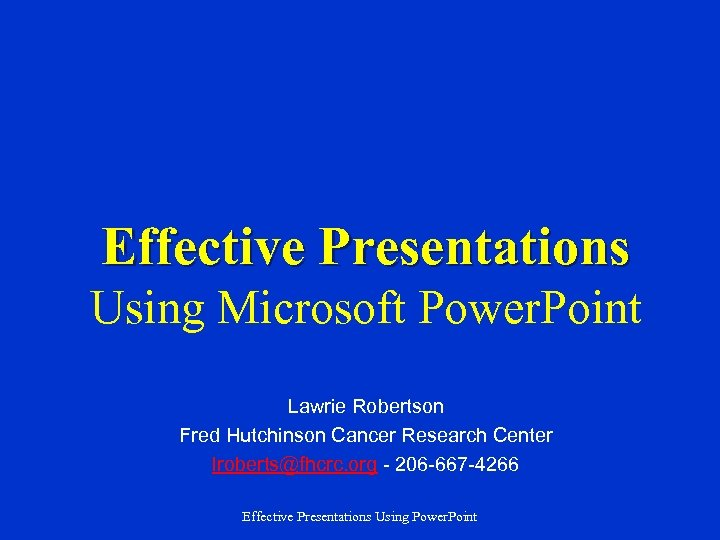 Effective Presentations Using Microsoft Power. Point Lawrie Robertson Fred Hutchinson Cancer Research Center lroberts@fhcrc.