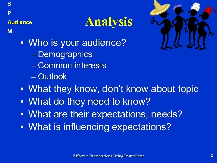 S P Audience M Analysis • Who is your audience? – Demographics – Common