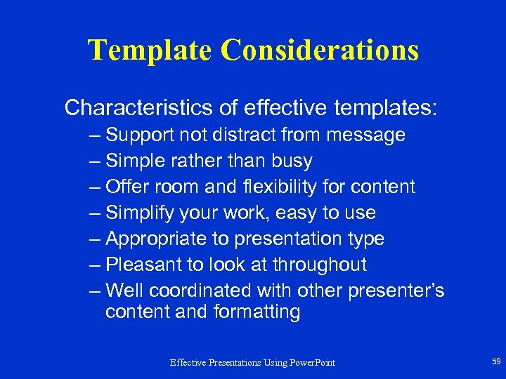 Template Considerations Characteristics of effective templates: – Support not distract from message – Simple