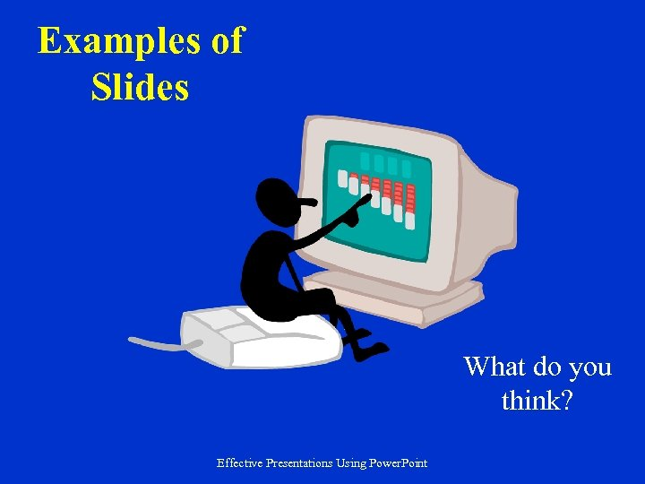 Examples of Slides What do you think? Effective Presentations Using Power. Point
