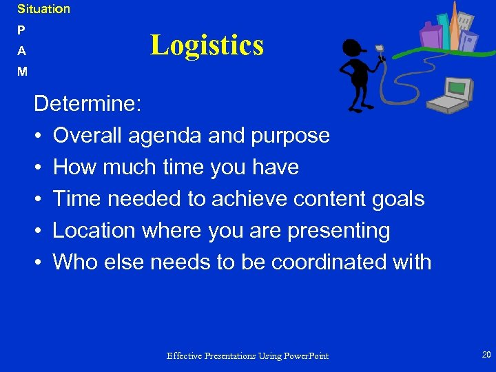 Situation P A Logistics M Determine: • Overall agenda and purpose • How much