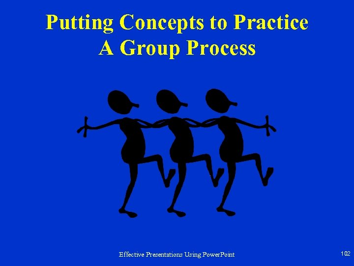 Putting Concepts to Practice A Group Process Effective Presentations Using Power. Point 102