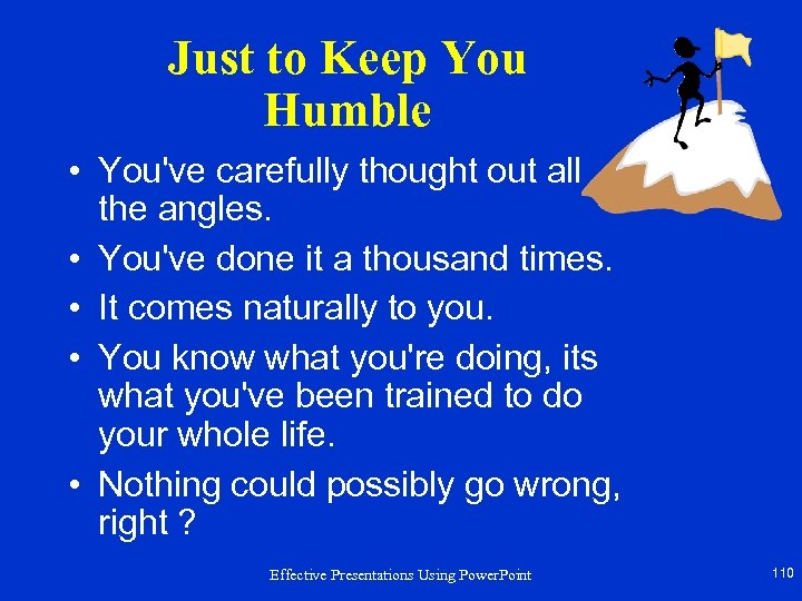 Just to Keep You Humble • You've carefully thought out all the angles. •
