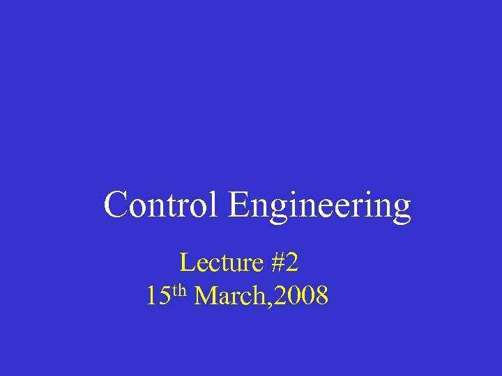 Control Engineering Lecture #2 15 th March, 2008