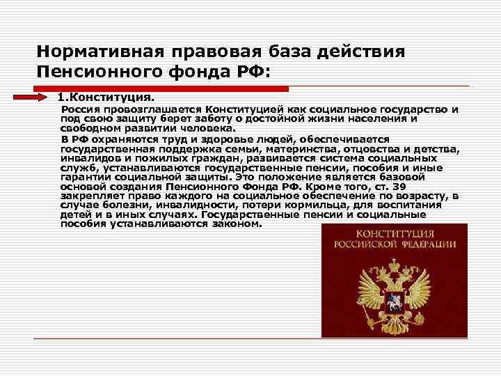 Нормативная правовая база действия Пенсионного фонда РФ: 1. Конституция. Россия провозглашается Конституцией как социальное