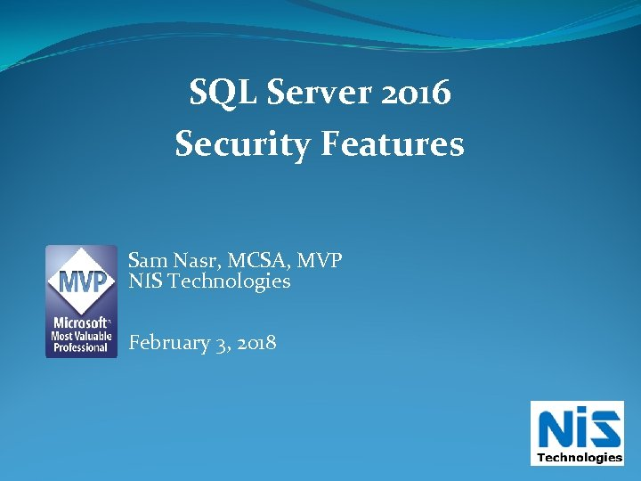 SQL Server 2016 Security Features Sam Nasr, MCSA, MVP NIS Technologies February 3, 2018