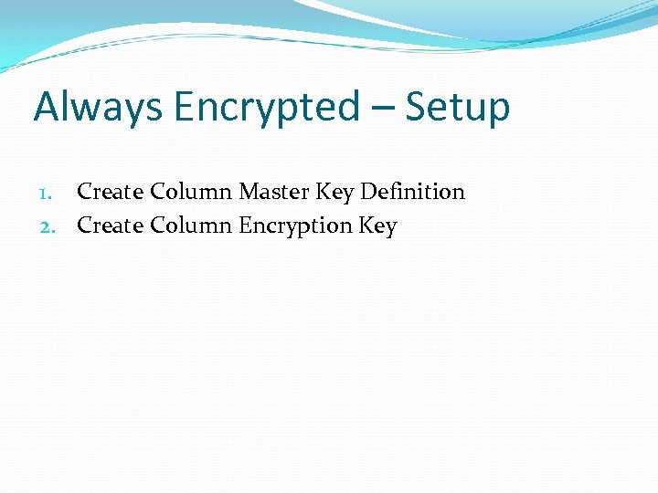 Always Encrypted – Setup 1. Create Column Master Key Definition 2. Create Column Encryption