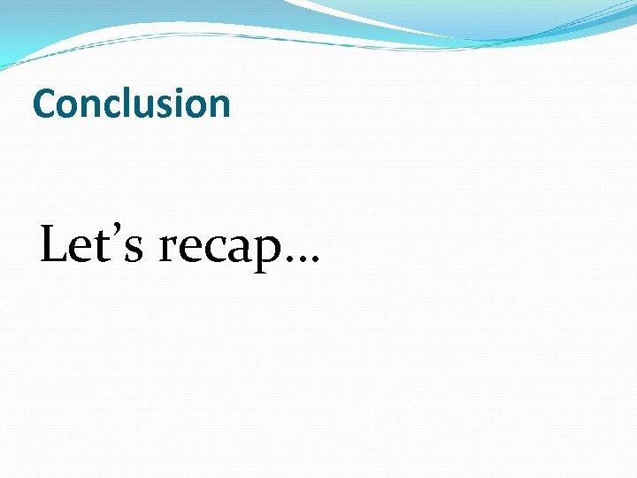 Conclusion Let's recap…
