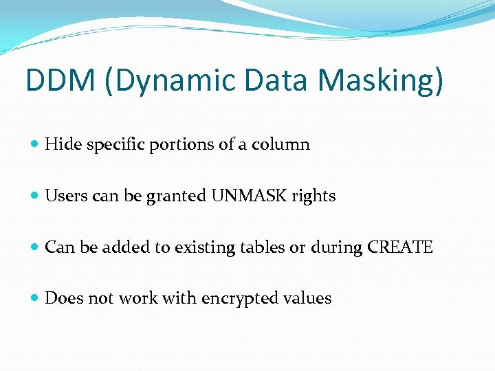 DDM (Dynamic Data Masking) Hide specific portions of a column Users can be granted