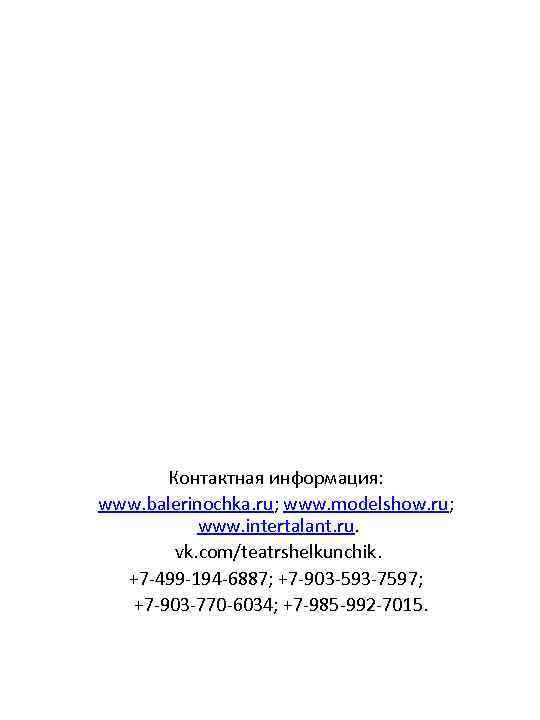 Контактная информация: www. balerinochka. ru; www. modelshow. ru; www. intertalant. ru. vk. com/teatrshelkunchik. +7