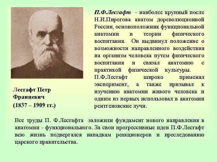 П. Ф. Лесгафт - наиболее крупный после Н. И. Пирогова анатом дореволюционной России, основоположник