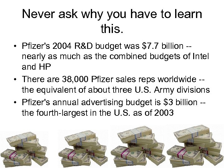 Never ask why you have to learn this. • Pfizer's 2004 R&D budget was
