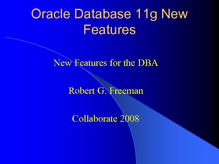 Oracle Database 11 g New Features for the DBA Robert G. Freeman Collaborate 2008