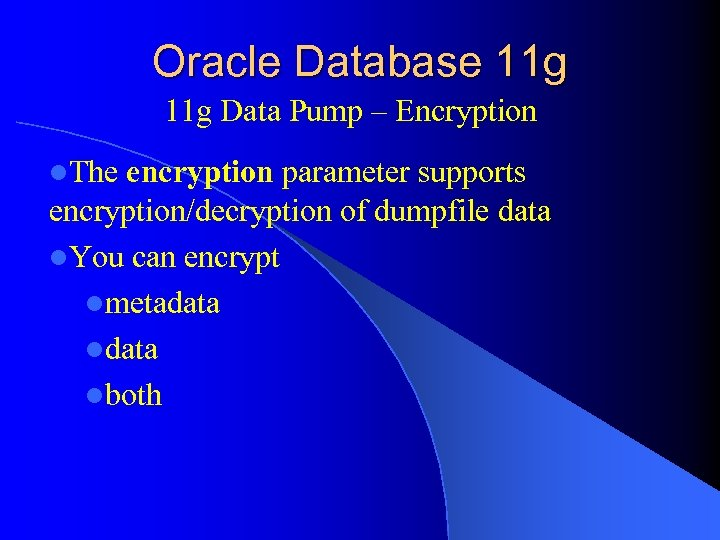 Oracle Database 11 g Data Pump – Encryption l. The encryption parameter supports encryption/decryption
