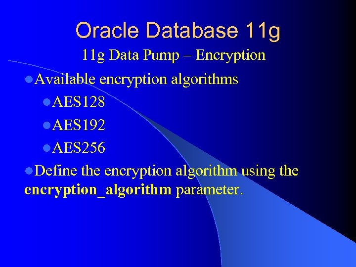 Oracle Database 11 g Data Pump – Encryption l. Available encryption algorithms l. AES