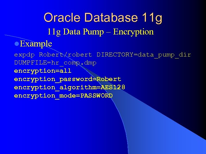 Oracle Database 11 g Data Pump – Encryption l. Example expdp Robert/robert DIRECTORY=data_pump_dir DUMPFILE=hr_comp.