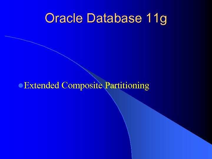 Oracle Database 11 g l. Extended Composite Partitioning