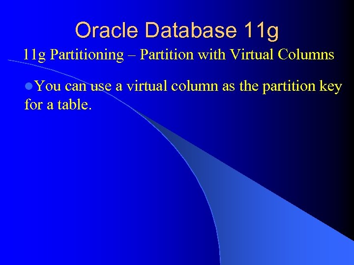 Oracle Database 11 g Partitioning – Partition with Virtual Columns l. You can use