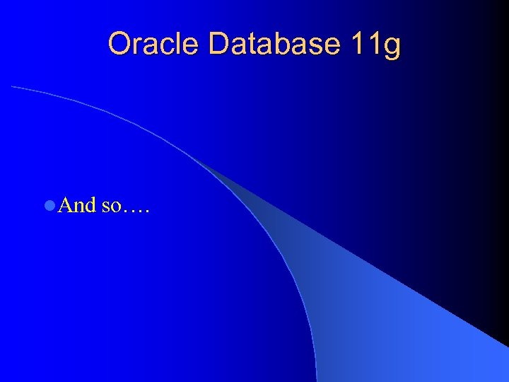 Oracle Database 11 g l. And so….