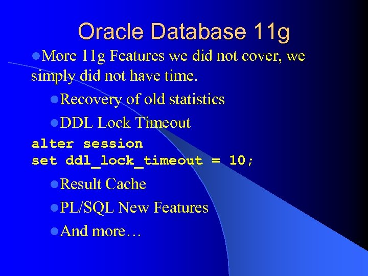 Oracle Database 11 g l. More 11 g Features we did not cover, we