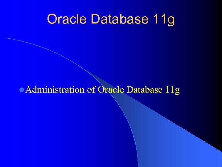 Oracle Database 11 g l. Administration of Oracle Database 11 g