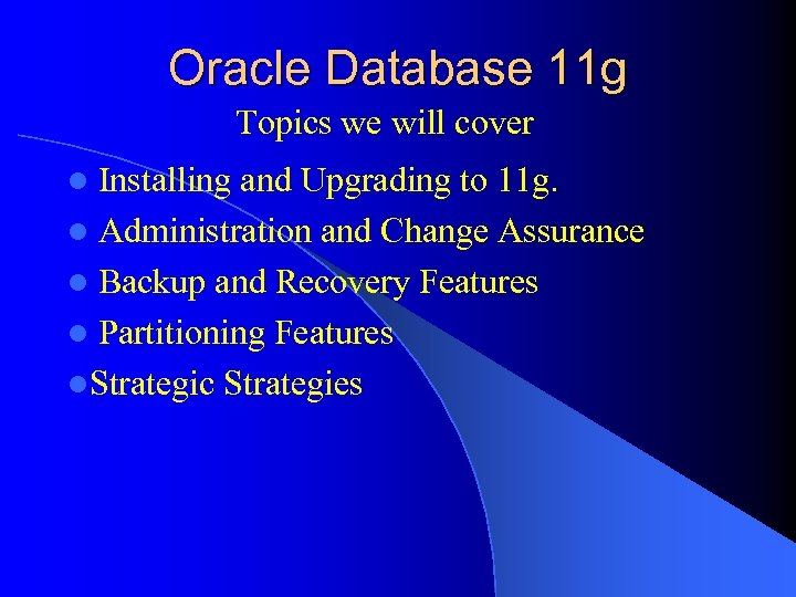 Oracle Database 11 g Topics we will cover Installing and Upgrading to 11 g.