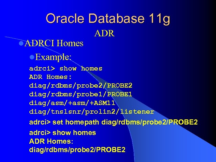Oracle Database 11 g l. ADRCI Homes l. Example: ADR adrci> show homes ADR